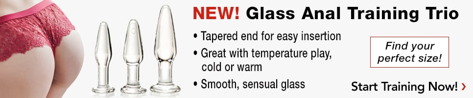 NEW! Glass Anal Training Trio. Find your perfect size! Tapered end for insertion, Great with temperature play, cold or warm, Smooth, sensual glass. Buy Now!